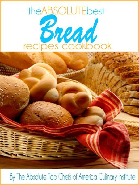 The Absolute Best Bread Recipes Cookbook