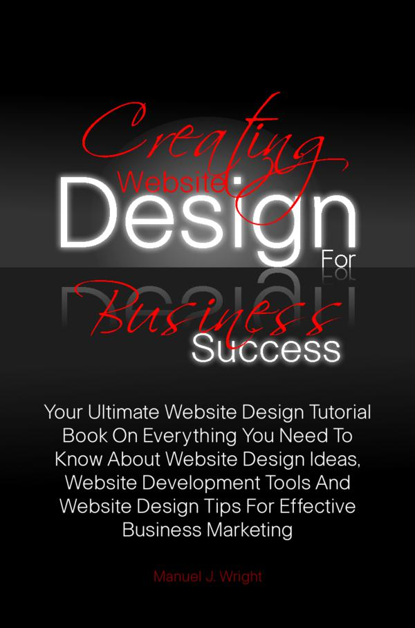 Creating Website Design For Business Success By: Manuel J. Wright