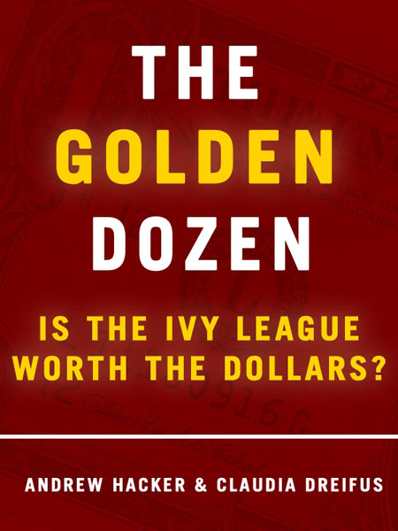 The Golden Dozen: Is the Ivy League Worth the Dollars? By: Andrew Hacker,Claudia Dreifus