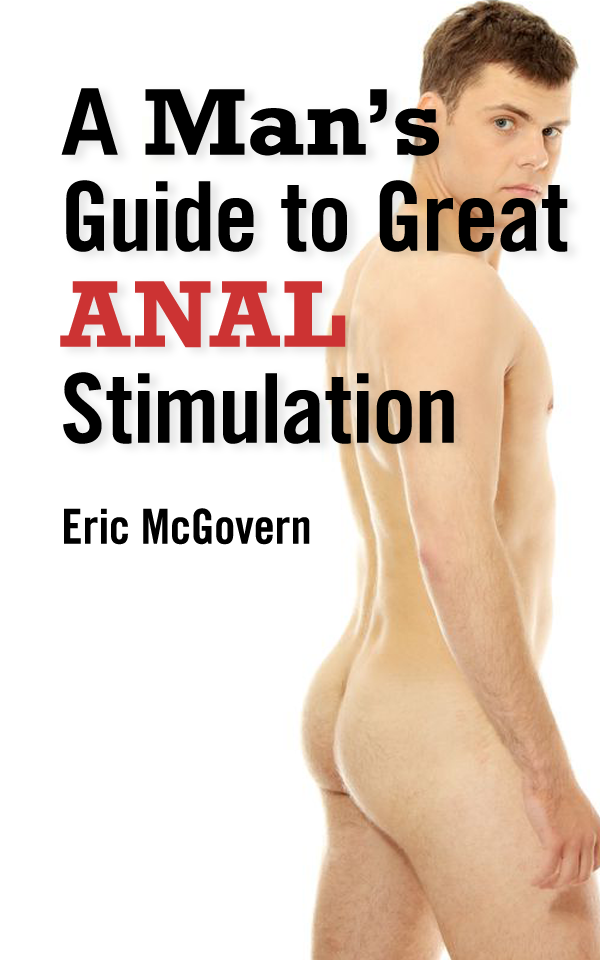 A Man's Guide to Great Anal Stimulation (For Self-Pleasure and Anal Sex)