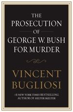 The Prosecution of George W. Bush for Murder By: Vincent Bugliosi