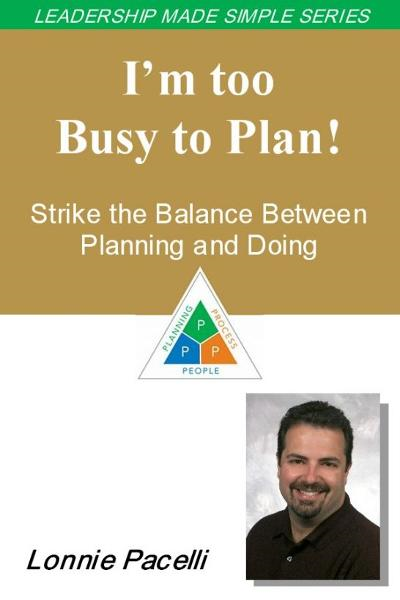 The Leadership Made Simple Series: I'm Too Busy to Plan! Strike the Balance Between Planning and Doing By: Lonnie Pacelli