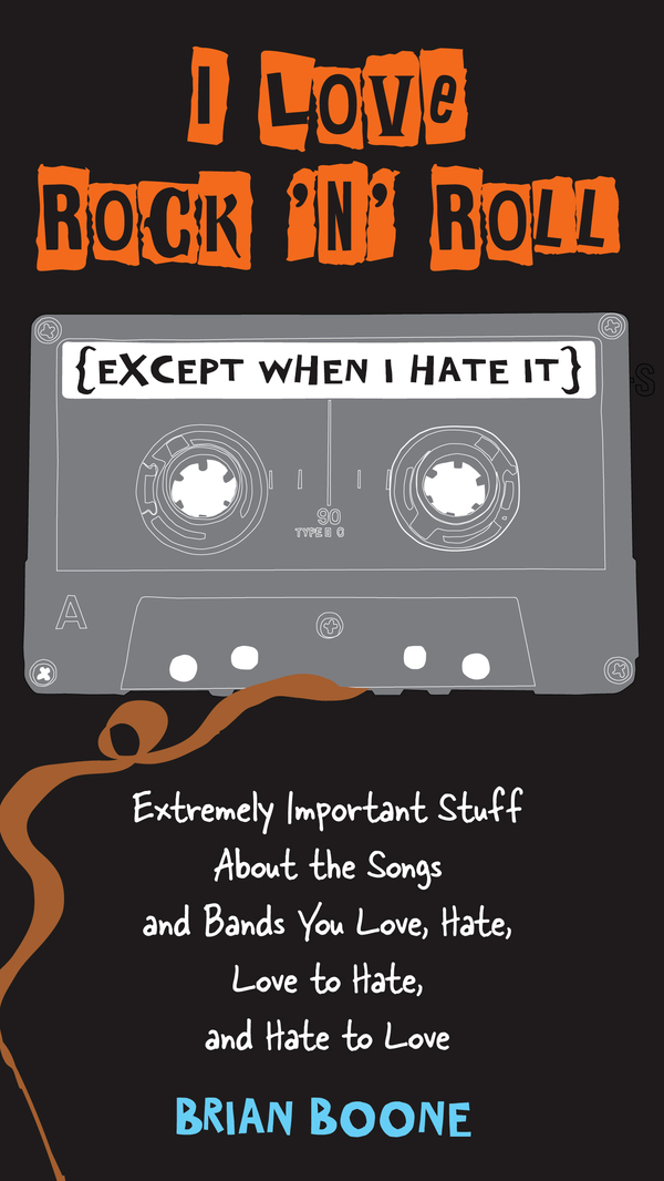 I Love Rock 'n' Roll (Except When I Hate It): Extremely Important Stuff About the Songs and Bands You Love, Hate, Love to Hate, and Hate to Love By: Brian Boone