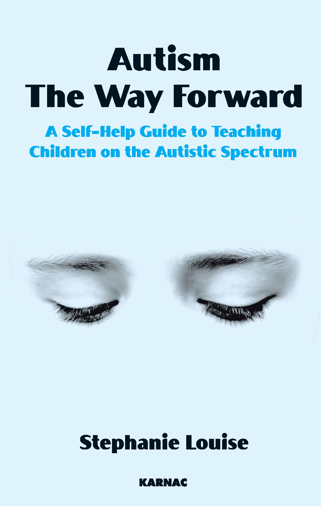 Autism, The Way Forward: A Self-Help Guide to Teaching Children on the Autistic Spectrum By: Stephanie Louise