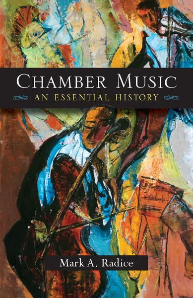 Chamber Music: An Essential History By: Mark A. Radice