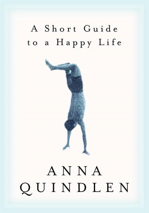 A Short Guide to a Happy Life By: Anna Quindlen