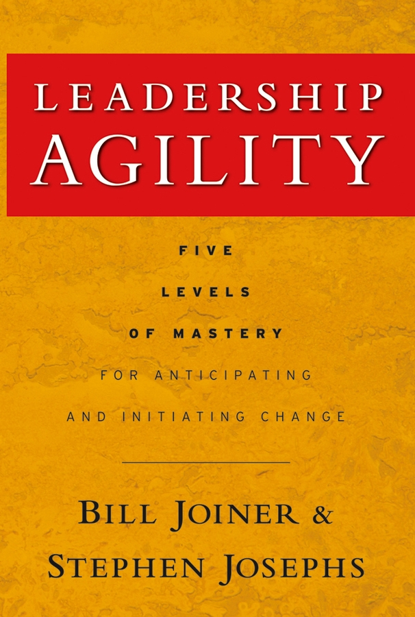 Leadership Agility By: Stephen A. Josephs,William B. Joiner