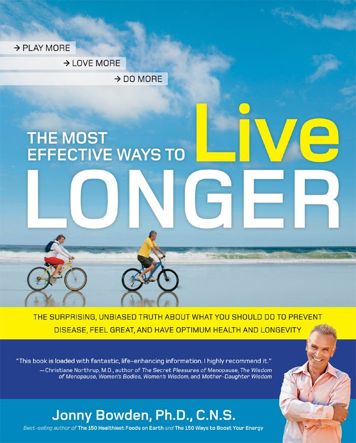 The Most Effective Ways to Live Longer: The Surprising, Unbiased Truth About What You Should Do to Prevent Disease, Feel Great, and Have Opt By: Jonny Bowden