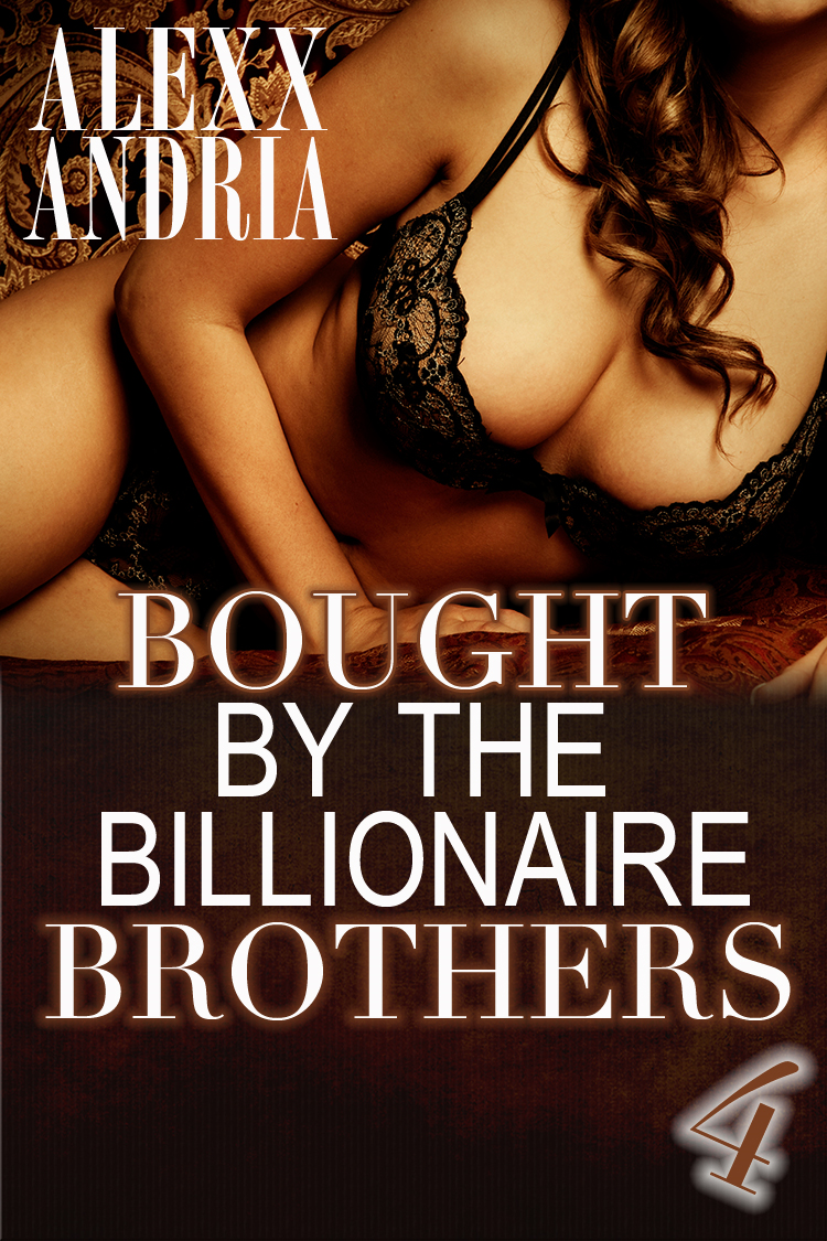 Alexx Andria - Bought By The Billionaire Brothers 4