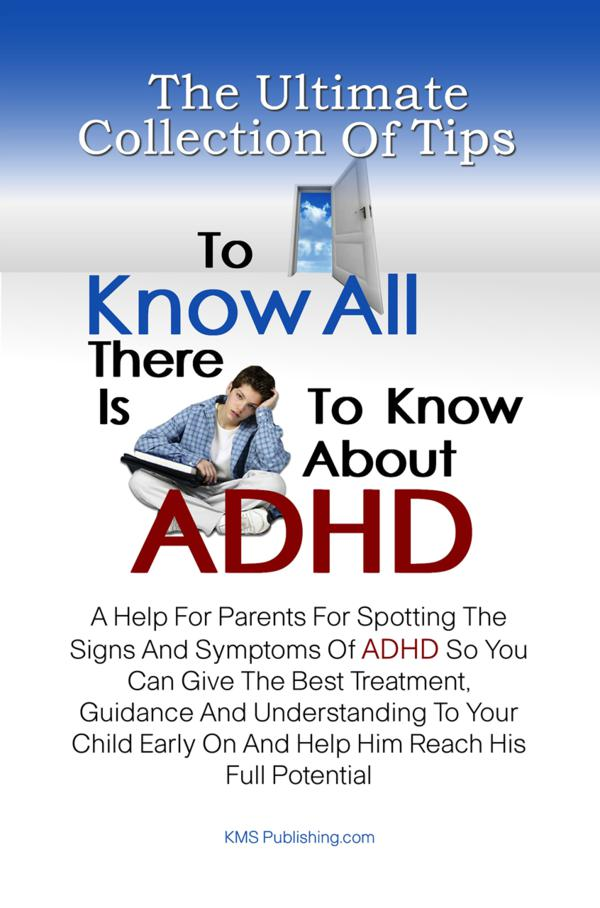 The Ultimate Collection Of Tips To Know All There Is To Know About ADHD By: KMS Publishing