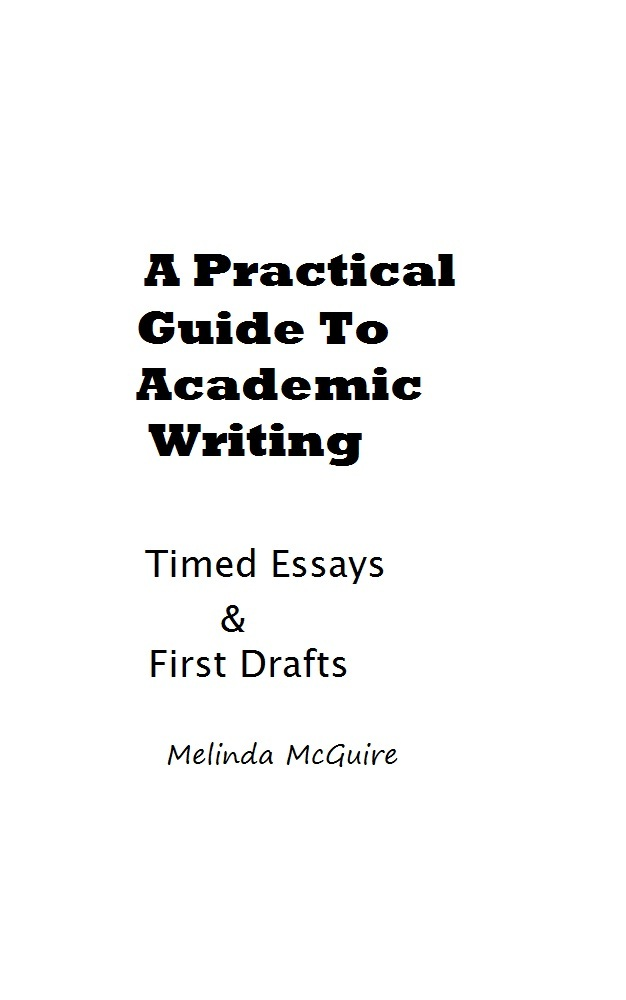 A Practical Guide to Academic Writing: Timed Essays and First Drafts By: Melinda McGuire