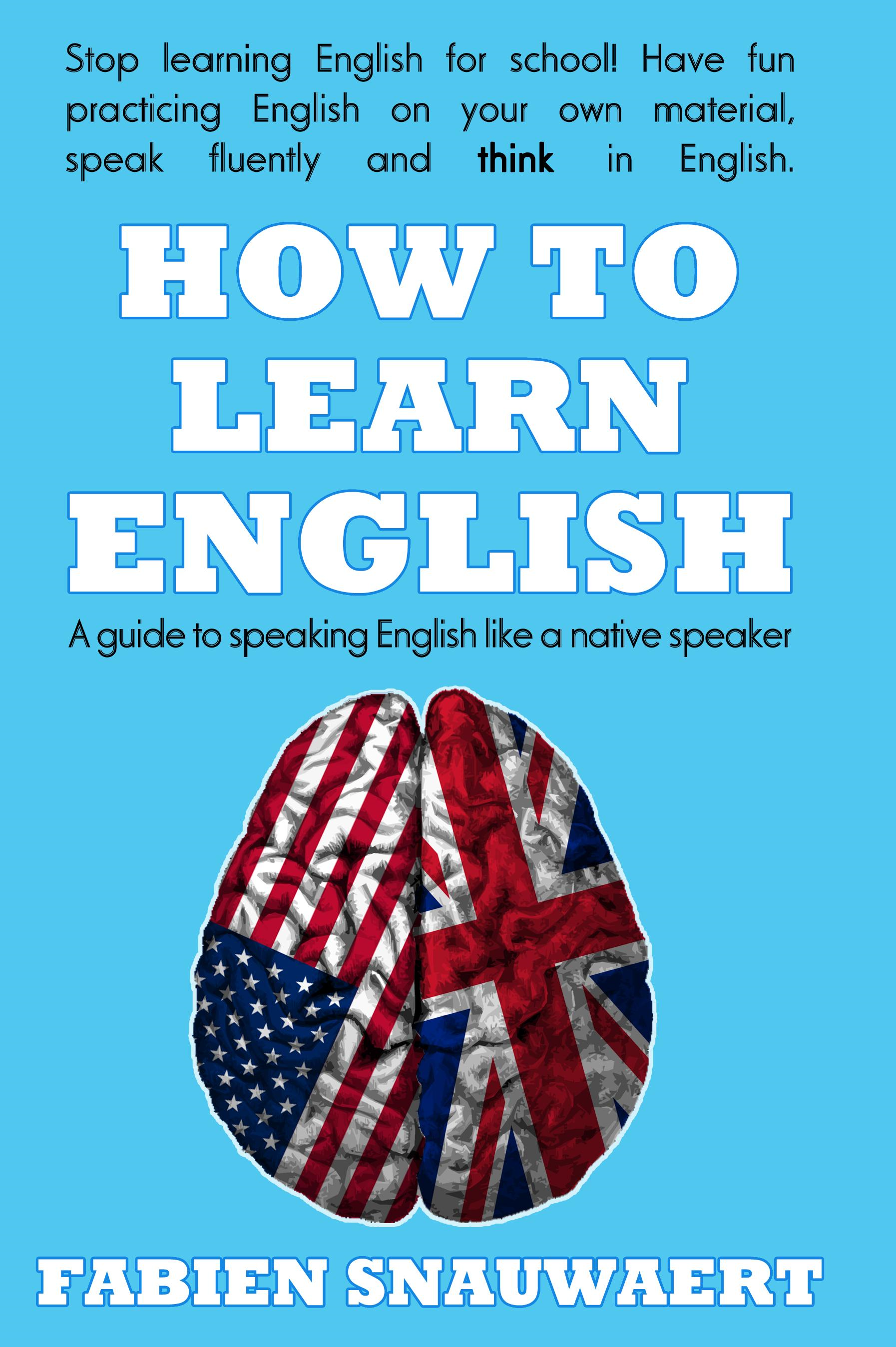 How to Learn English: A Guide To Speaking English Like A Native Speaker By: Fabien Snauwaert