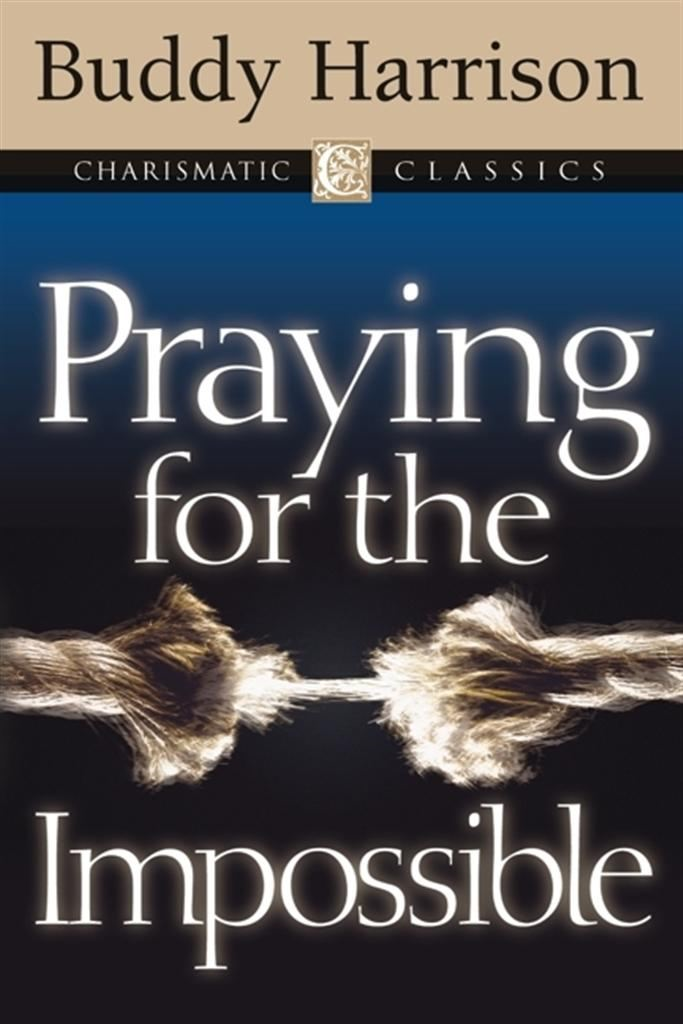 Praying for the Impossible By: Buddy Harrison