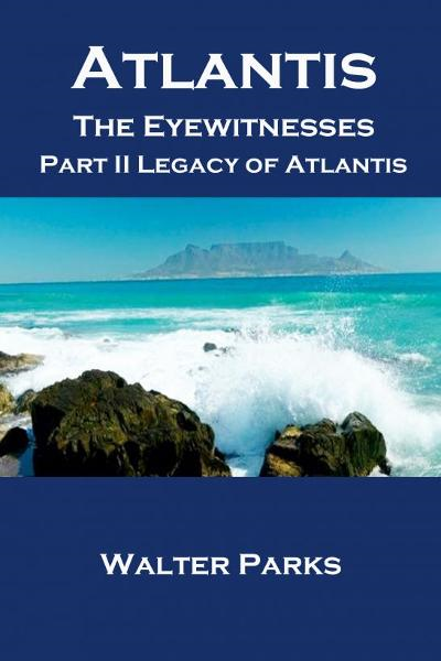 Atlantis the Eyewitnesses, Part II Legacy of Atlantis By: Walter Parks