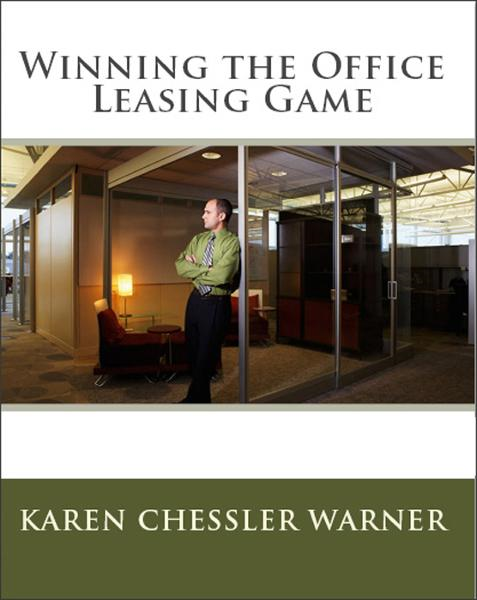 Winning the Office Leasing Game: How to Search for Office Space and Negotiate Your Office Lease Like an Expert By: Karen Chessler Warner