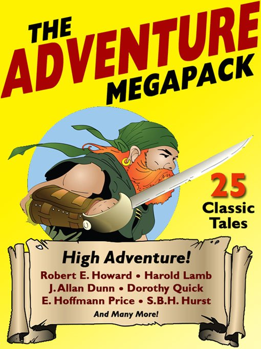 The Adventure Megapack: 25 Classic Adventure Stories By: Allan R. Bosworth,Dorothy Quick,H. De Vere Stacpoole,H.P. Holt,Harold Lamb,J. Allan Dunn,Perley Poore Sheehan,Robert E. Howard,S. B. H. Hurst,William Hope Hodgson