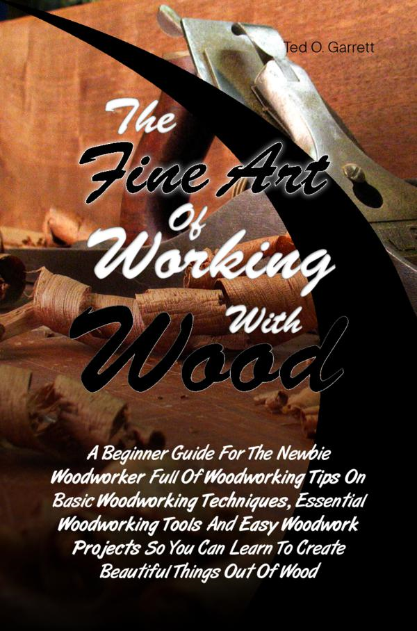 The Fine Art Of Working With Wood By: Ted O. Garrett