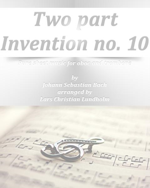 Two part Invention no. 10 Pure sheet music for oboe and trombone by Johann Sebastian Bach arranged by Lars Christian Lundholm By: Pure Sheet Music