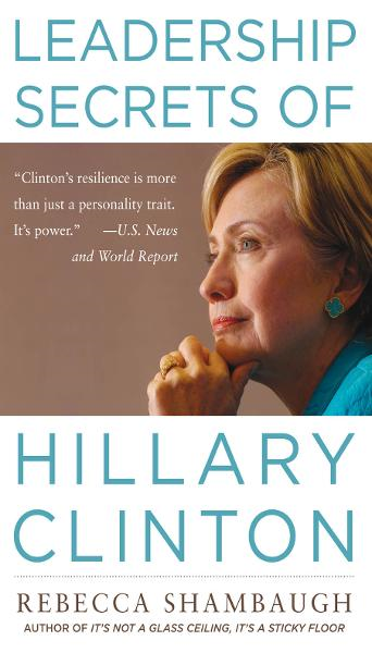 Leadership Secrets of Hillary Clinton By: Rebecca Shambaugh