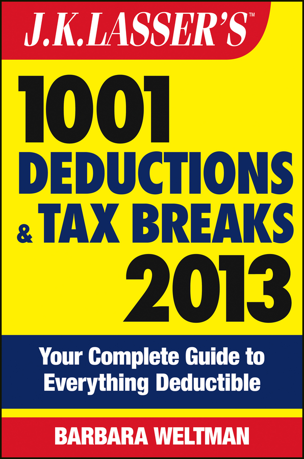 J.K. Lasser's 1001 Deductions and Tax Breaks 2013 By: Barbara Weltman