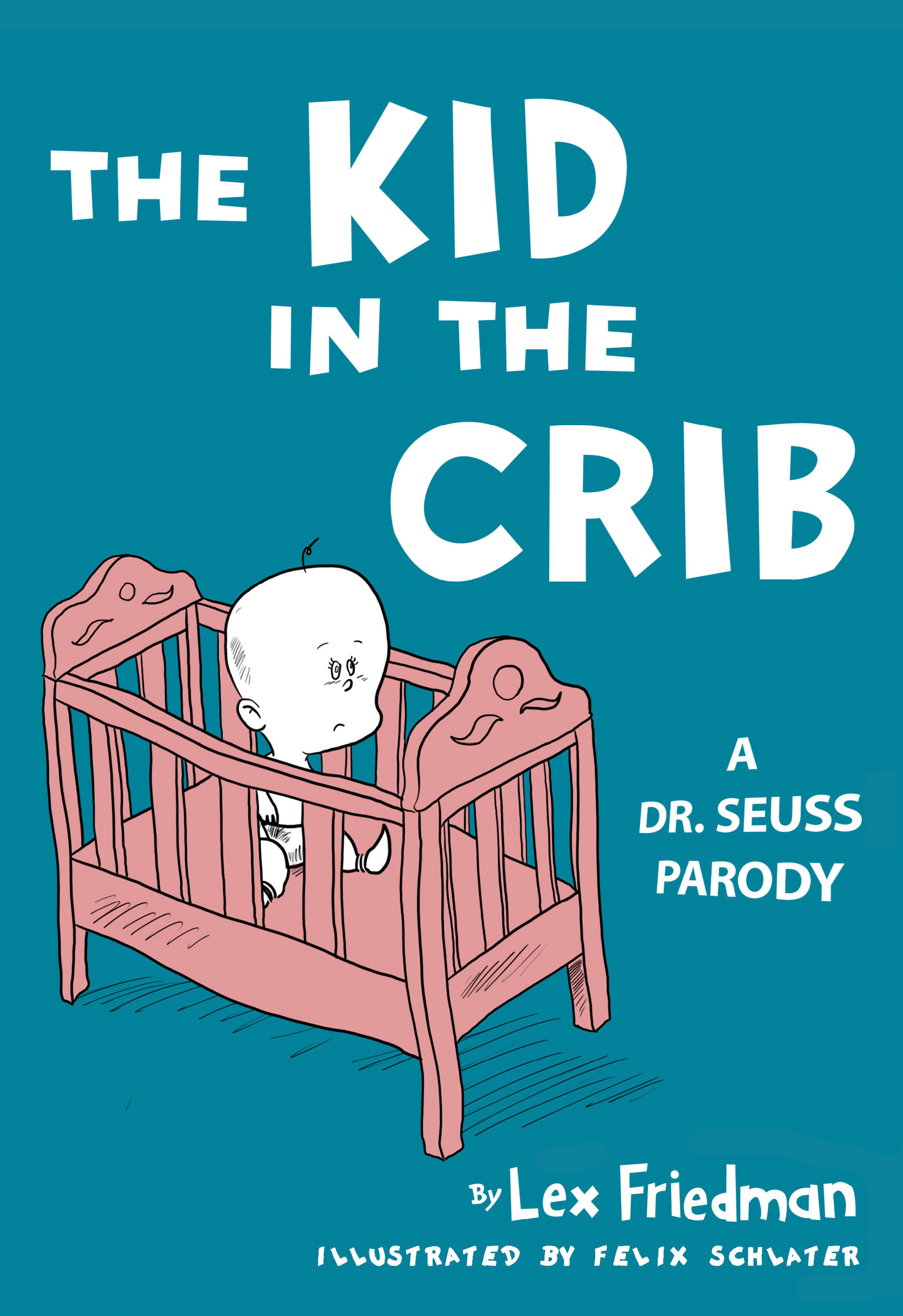 The Kid in the Crib: A Dr. Seuss Parody By: Lex Friedman,Felix Jason Schlater