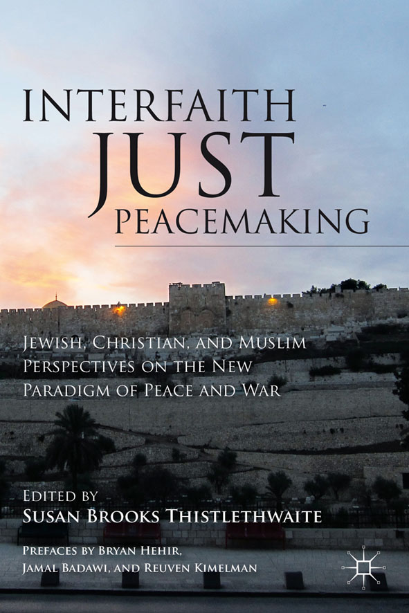 Interfaith Just Peacemaking Jewish,  Christian,  and Muslim Perspectives on the New Paradigm of Peace and War