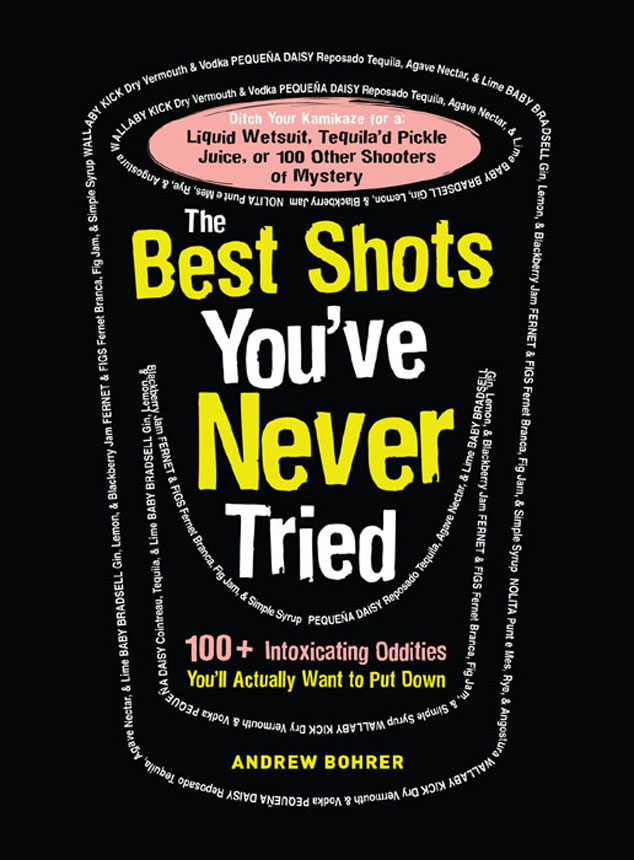 The Best Shots You've Never Tried: 100+ Intoxicating Oddities You?ll Actually Want to Put Down