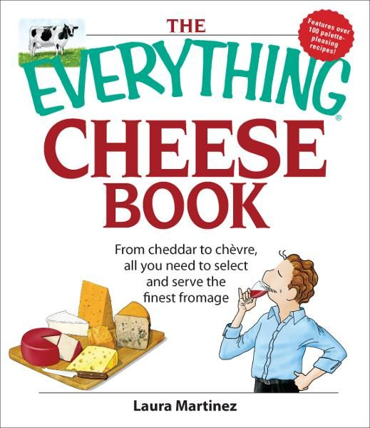The Everything Cheese Book: From Cheddar to Chevre, All You Need to Select and Serve the Finest Fromage By: Laura Martinez