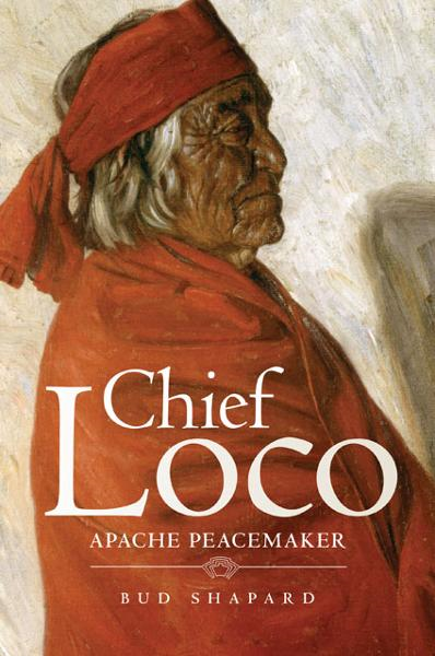 Chief Loco: Apache Peacemaker By: Bud Shapard