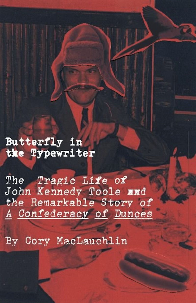 Butterfly in the Typewriter: The Tragic Life of John Kennedy Toole and the Remarkable Story of A Confederacy of Dunces By: Cory MacLauchlin