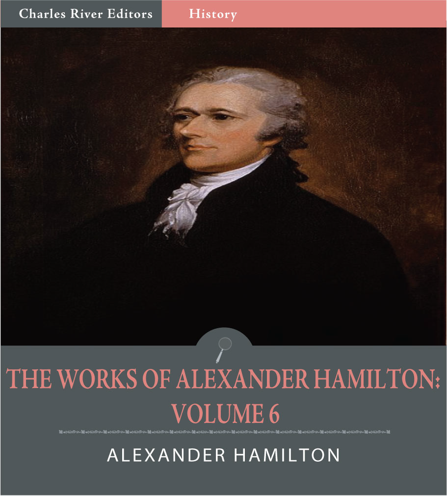 The Works of Alexander Hamilton: Volume 6 (Illustrated Edition) By: Alexander Hamilton, James Madison & John Jay