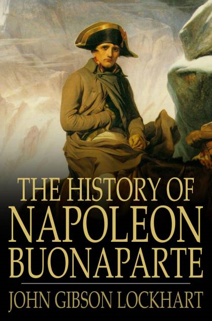 The History Of Napoleon Buonaparte By: John Gibson Lockhart