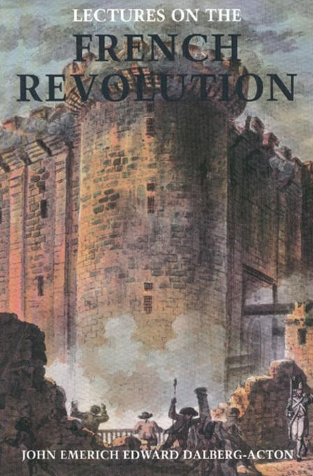 John Emerich Edward  Dalberg-Acton - Lectures on the French Revolution