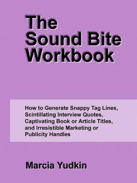 The Sound Bite Workbook: How to Generate Snappy Tag Lines, Scintillating Interview Quotes, Captivating Book or Article Titles, and Irresistible Marketing or Publicity Handles