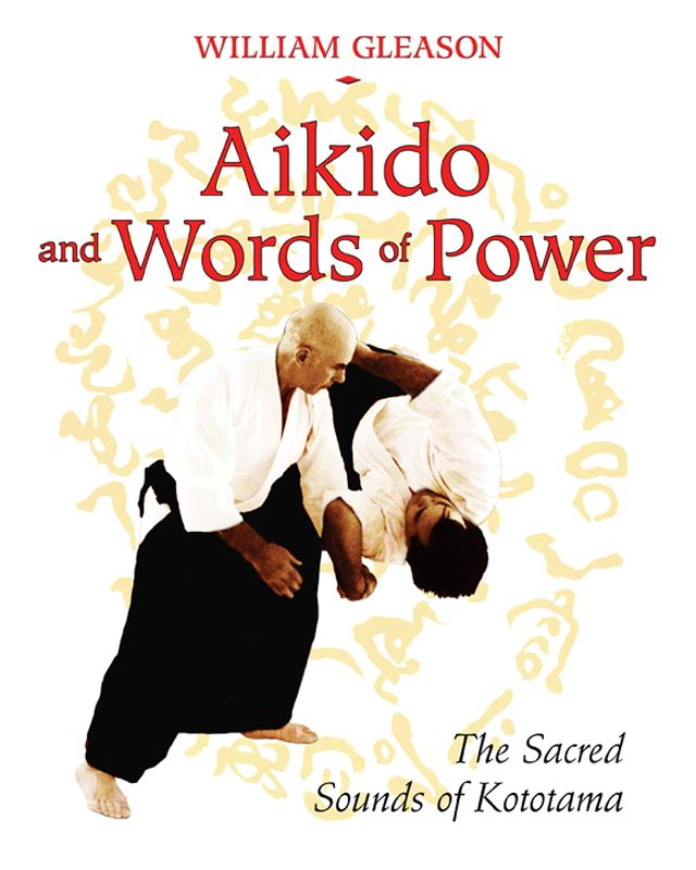 Aikido and Words of Power: The Sacred Sounds of Kototama By: William Gleason