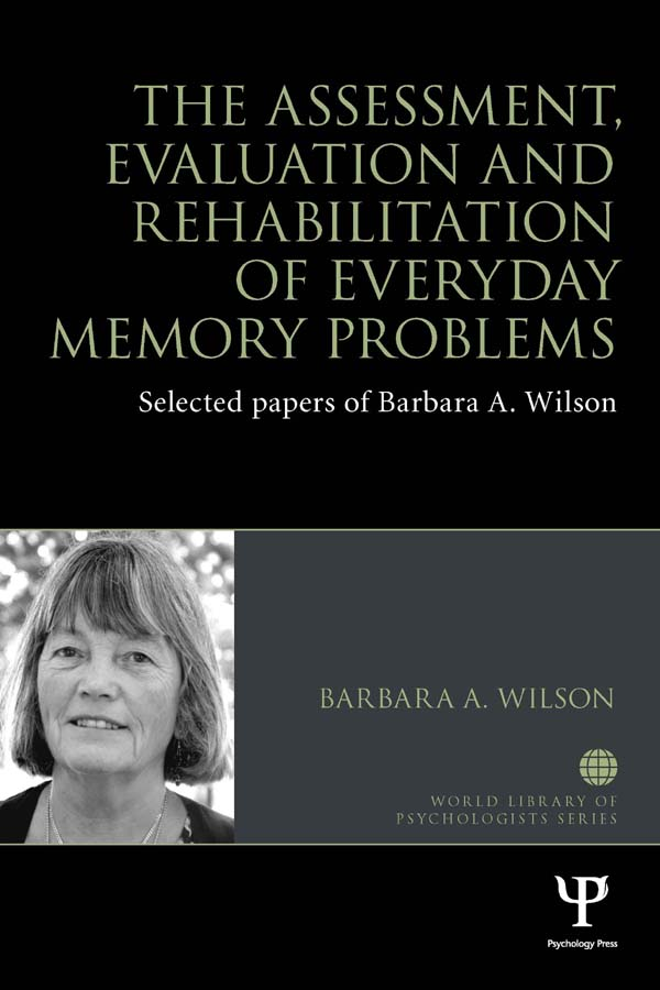 The Assessment,  Evaluation and Rehabilitation of Everyday Memory Problems Selected papers of Barbara A. Wilson