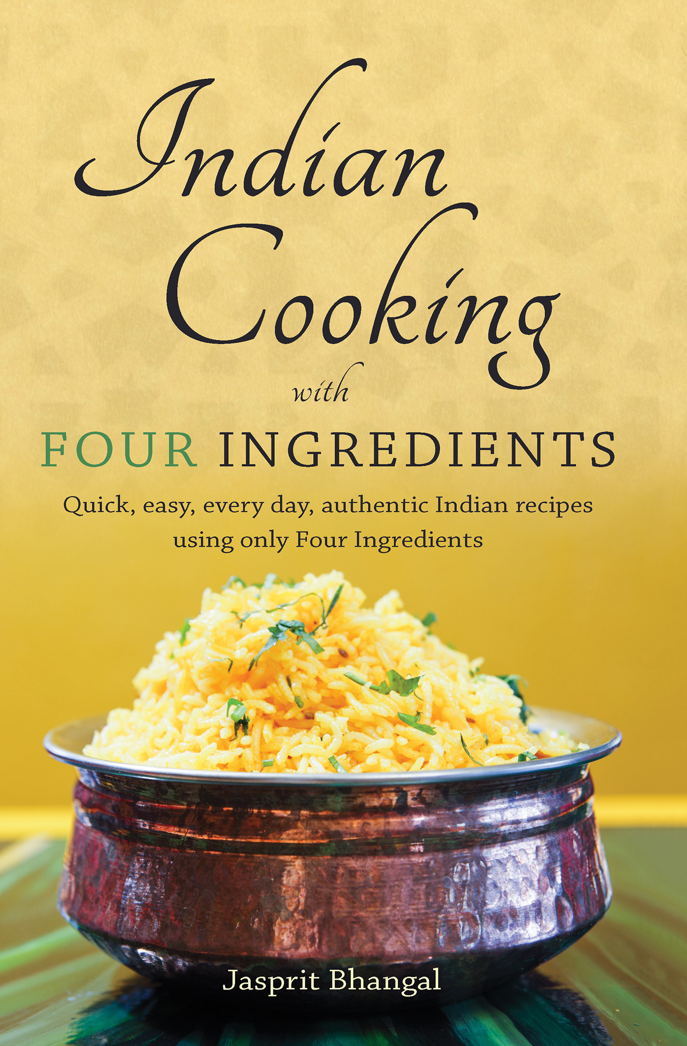 Indian Cooking with Four Ingredients Quick,  easy,  every day,  authentic Indian recipes using only Four Ingredients