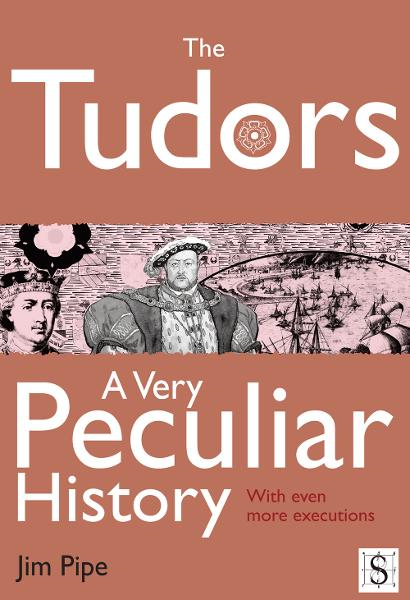 The Tudors, A Very Peculiar History By: Jim Pipe