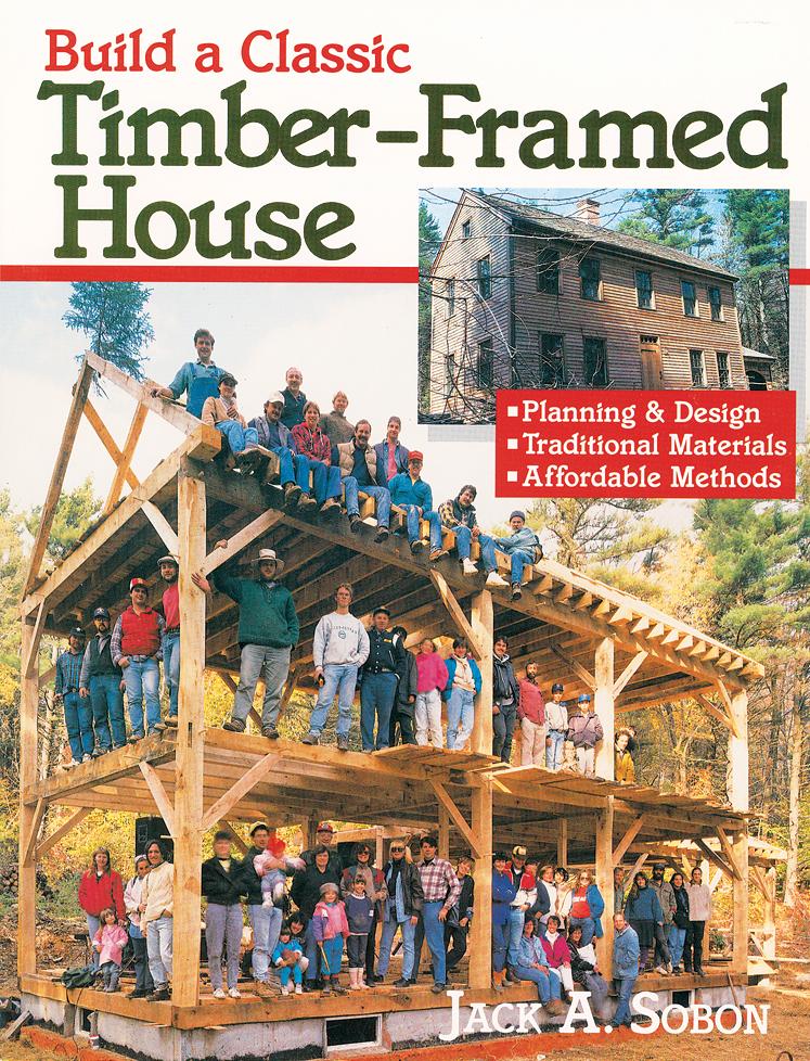 Build a Classic Timber-Framed House By: Jack A. Sobon
