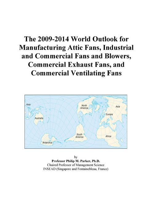 Inc. ICON Group International - The 2009-2014 World Outlook for Manufacturing Attic Fans, Industrial and Commercial Fans and Blowers, Commercial Exhaust Fans, and Commercial Ventilat