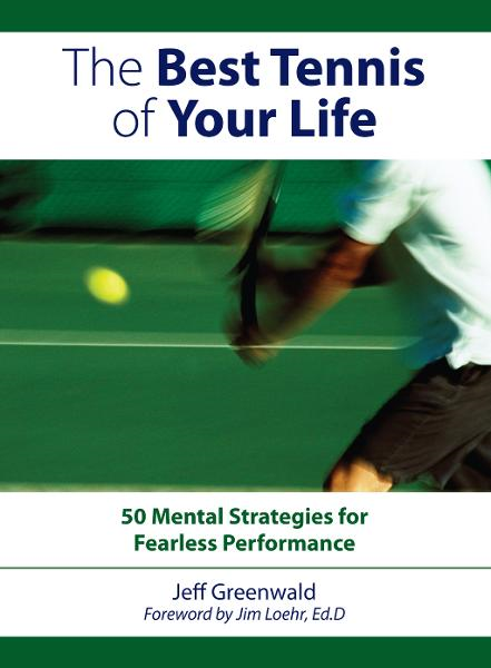 The Best Tennis Of Your Life: 50 Mental Strategies For Fearless Performance By: Jeff Greenwald
