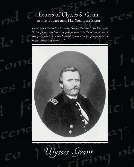 Ulysses Grant - Letters of Ulysses S Grant to His Father and His Youngest Sister