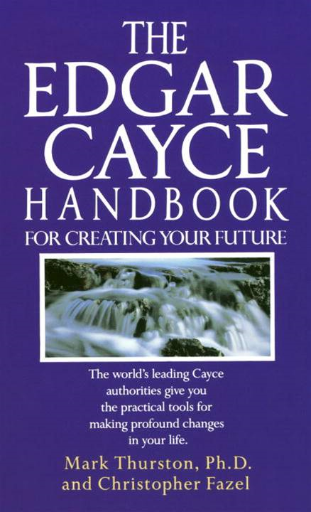 Edgar Cayce Handbook for Creating Your Future By: Christopher Fazel,Mark Thurston, Ph.D.