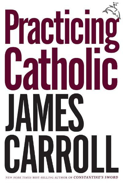 Practicing Catholic By: James Carroll