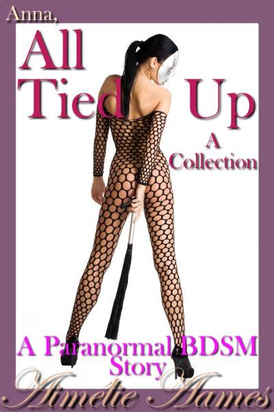 Anna, All Tied Up--A Collection (A Paranormal BDSM Story)