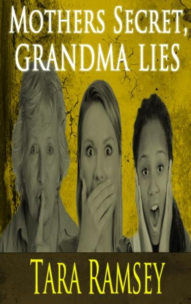 Mothers Secret, Grandma Lies By: Tara Ramsey