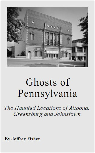 Ghosts of Pennsylvania: The Haunted Locations of Altoona, Greensburg and Johnstown