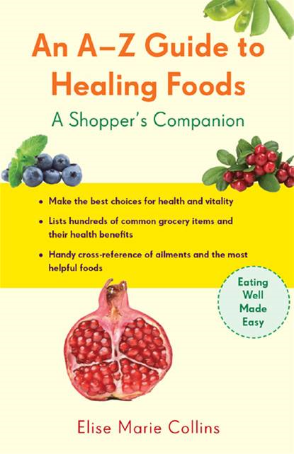 An A-Z Guide To Healing Foods: A Shopper's Reference By: Elise Collins