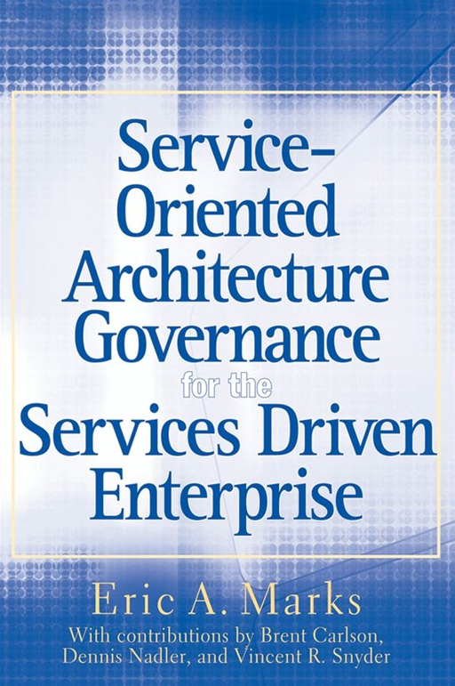 Service-Oriented Architecture (SOA) Governance for the Services Driven Enterprise By: Eric A. Marks