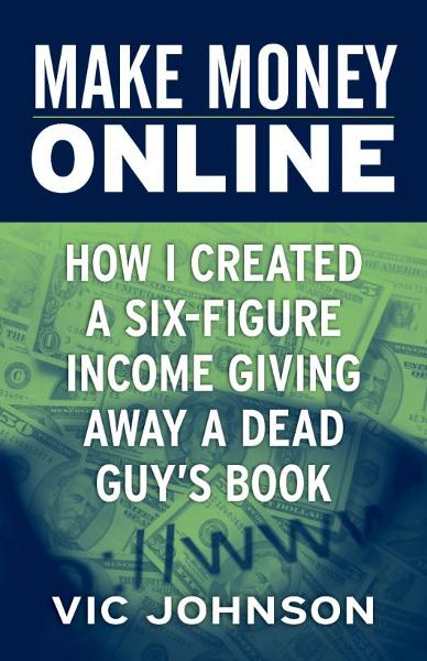 Make Money Online: How I Created a Six Figure Income Giving Away a Dead Guy's Book By: Vic Johnson